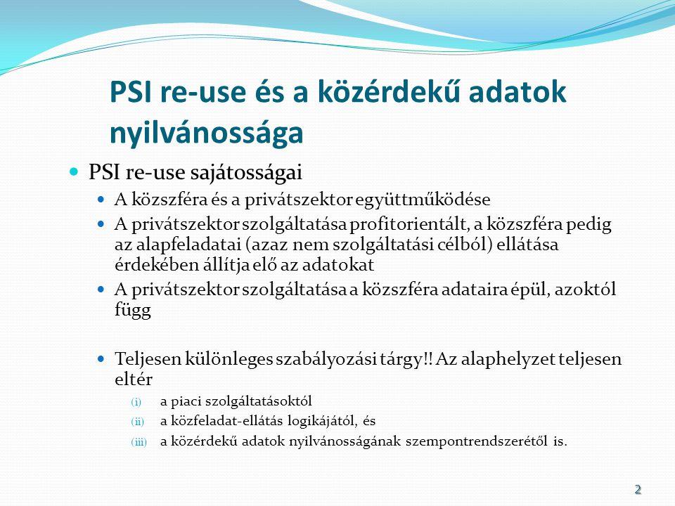 PSI re-use és a közérdekű adatok nyilvánossága PSI re-use sajátosságai A közszféra és a privátszektor együttműködése A privátszektor szolgáltatása profitorientált, a közszféra pedig az alapfeladatai (azaz nem szolgáltatási célból) ellátása érdekében állítja elő az adatokat A privátszektor szolgáltatása a közszféra adataira épül, azoktól függ Teljesen különleges szabályozási tárgy!.