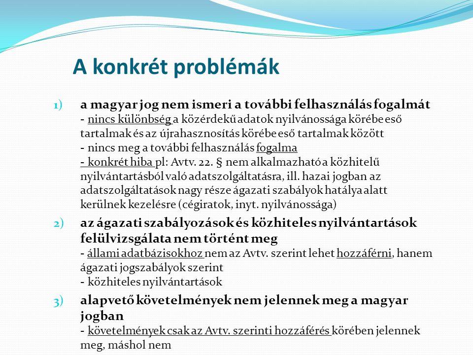 A konkrét problémák 1) a magyar jog nem ismeri a további felhasználás fogalmát - nincs különbség a közérdekű adatok nyilvánossága körébe eső tartalmak és az újrahasznosítás körébe eső tartalmak között - nincs meg a további felhasználás fogalma - konkrét hiba pl: Avtv.