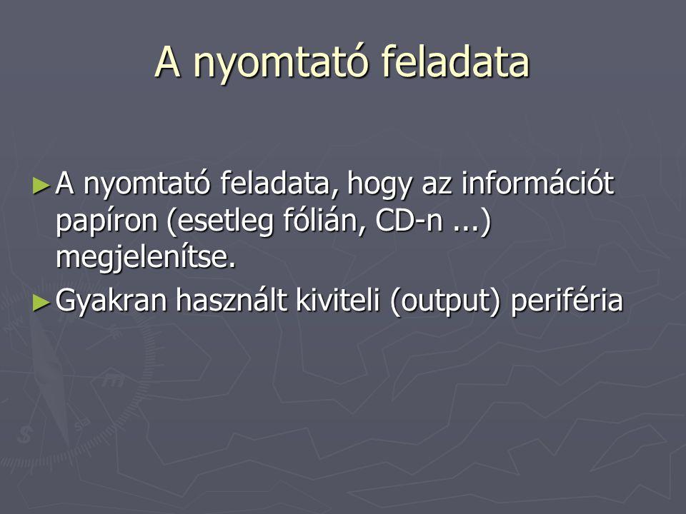 A nyomtató feladata ► A nyomtató feladata, hogy az információt papíron (esetleg fólián, CD-n...) megjelenítse. ► Gyakran használt kiviteli (output) pe