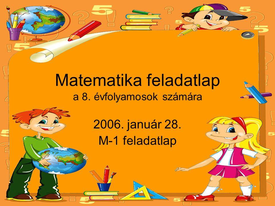 Matematika feladatlap a 8. évfolyamosok számára 2006. január 28. M-1 feladatlap