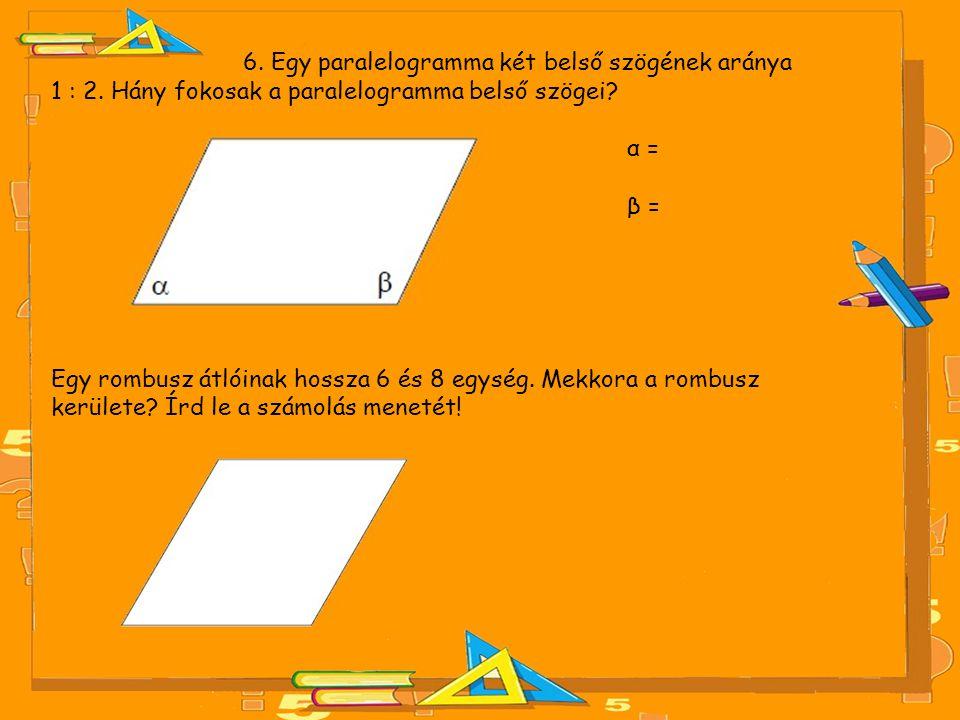 6. Egy paralelogramma két belső szögének aránya 1 : 2. Hány fokosak a paralelogramma belső szögei? α = β = Egy rombusz átlóinak hossza 6 és 8 egység.