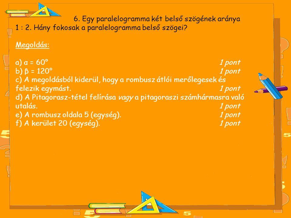 6. Egy paralelogramma két belső szögének aránya 1 : 2. Hány fokosak a paralelogramma belső szögei? Megoldás: a) α = 60° 1 pont b) β = 120° 1 pont c) A