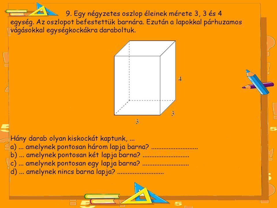 9. Egy négyzetes oszlop éleinek mérete 3, 3 és 4 egység. Az oszlopot befestettük barnára. Ezután a lapokkal párhuzamos vágásokkal egységkockákra darab