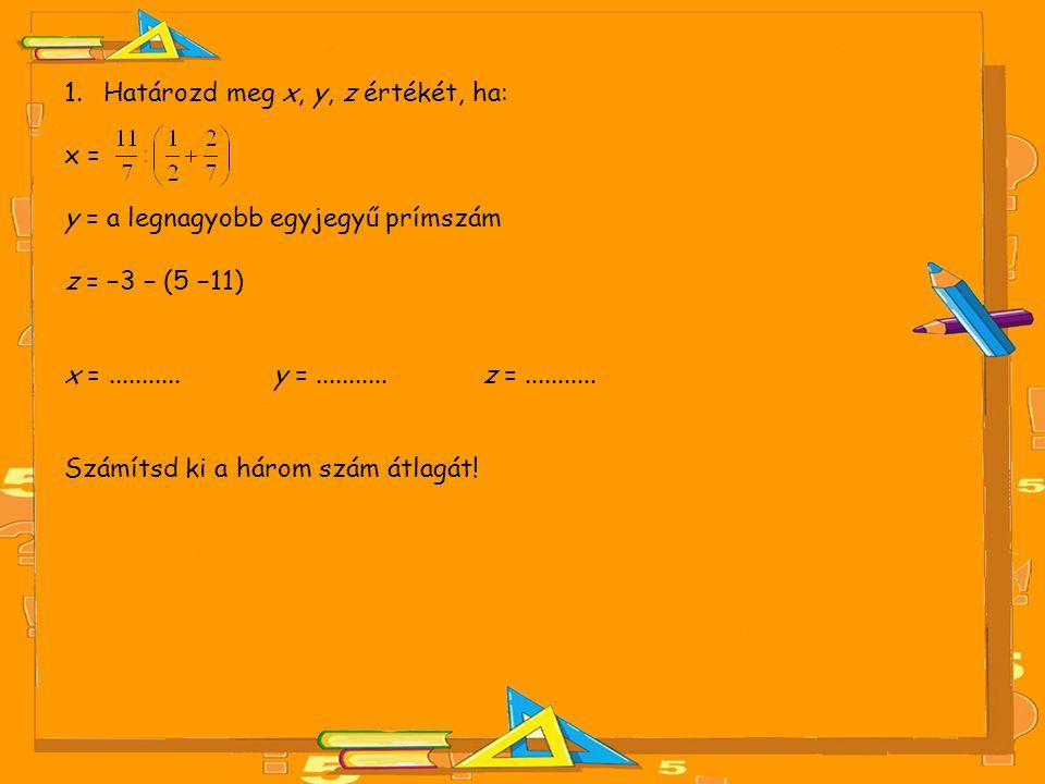 1.Határozd meg x, y, z értékét, ha: x = y = a legnagyobb egyjegyű prímszám z = −3 − (5 −11) x =........... y =........... z =........... Számítsd ki a
