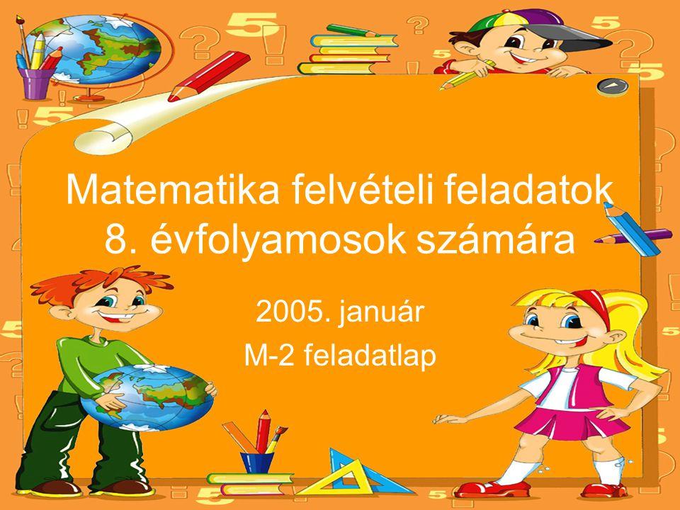 Matematika felvételi feladatok 8. évfolyamosok számára 2005. január M-2 feladatlap