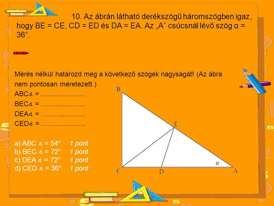"""10. Az ábrán látható derékszögű háromszögben igaz, hogy BE = CE, CD = ED és DA = EA. Az """"A"""" csúcsnál lévő szög α = 36°. Mérés nélkül határozd meg a kö"""