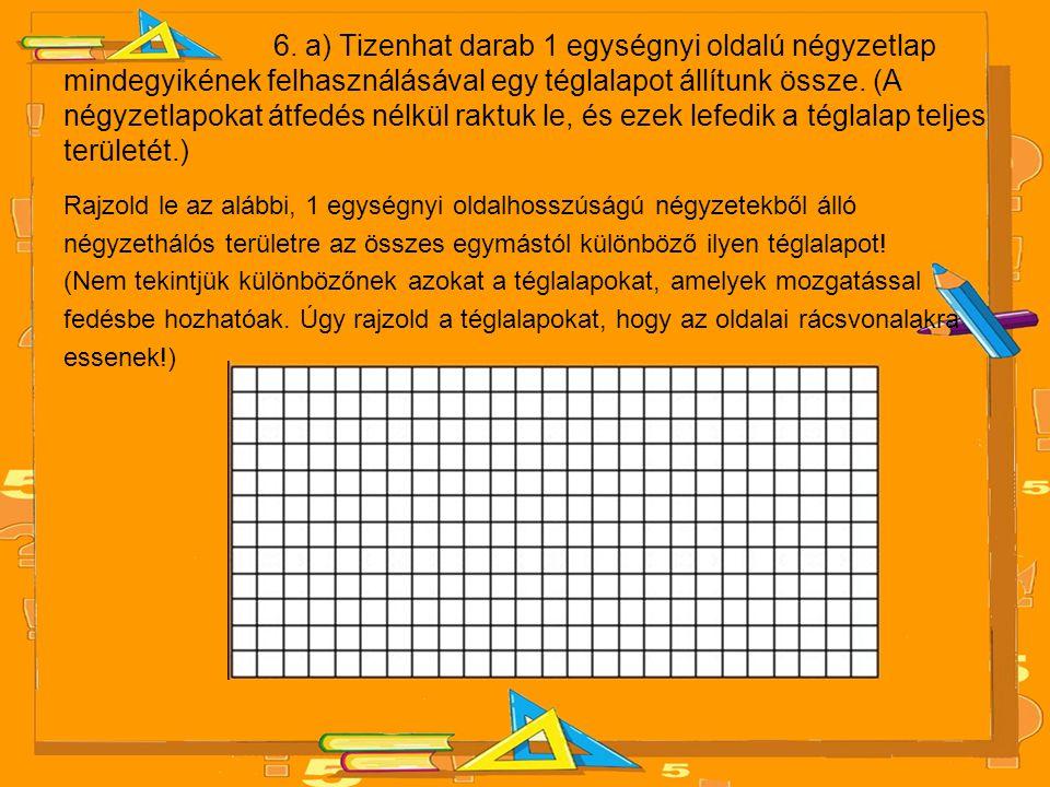 6. a) Tizenhat darab 1 egységnyi oldalú négyzetlap mindegyikének felhasználásával egy téglalapot állítunk össze. (A négyzetlapokat átfedés nélkül rakt