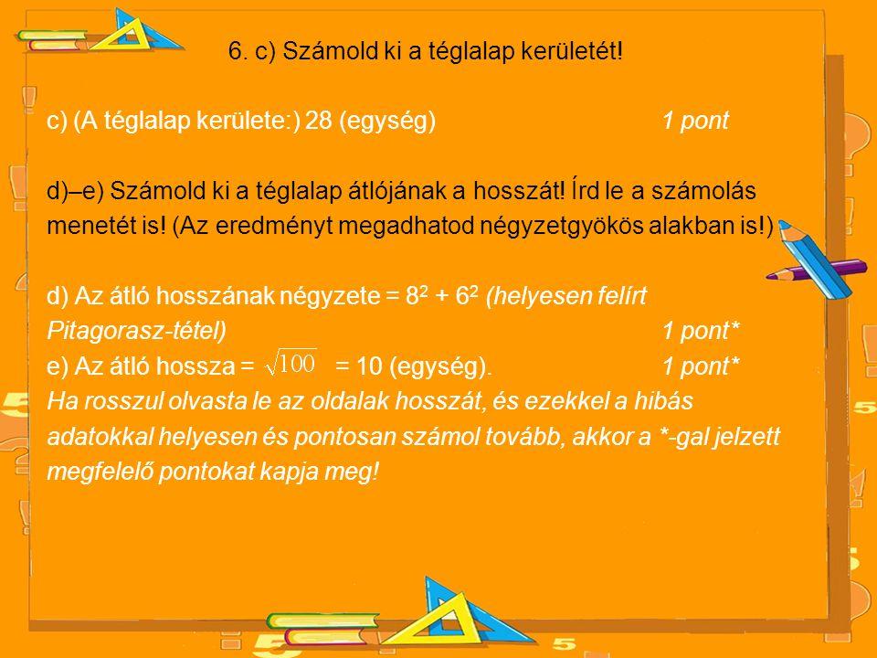 6. c) Számold ki a téglalap kerületét! c) (A téglalap kerülete:) 28 (egység) 1 pont d)–e) Számold ki a téglalap átlójának a hosszát! Írd le a számolás