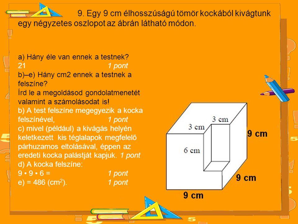 9. Egy 9 cm élhosszúságú tömör kockából kivágtunk egy négyzetes oszlopot az ábrán látható módon. a) Hány éle van ennek a testnek? 21 1 pont b)–e) Hány