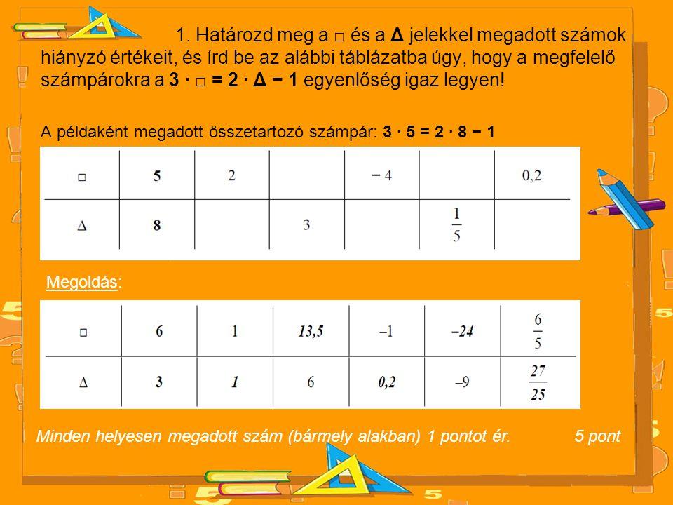1. Határozd meg a □ és a Δ jelekkel megadott számok hiányzó értékeit, és írd be az alábbi táblázatba úgy, hogy a megfelelő számpárokra a 3 · □ = 2 · Δ