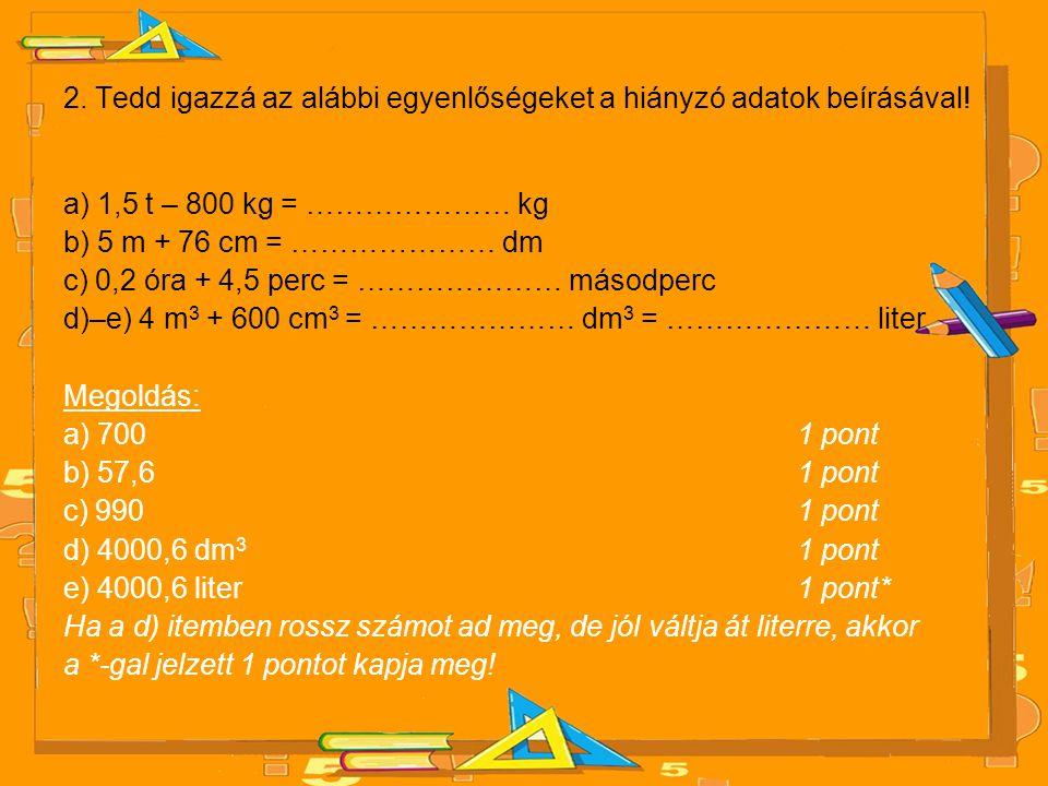 2. Tedd igazzá az alábbi egyenlőségeket a hiányzó adatok beírásával! a) 1,5 t – 800 kg = ………………… kg b) 5 m + 76 cm = ………………… dm c) 0,2 óra + 4,5 perc