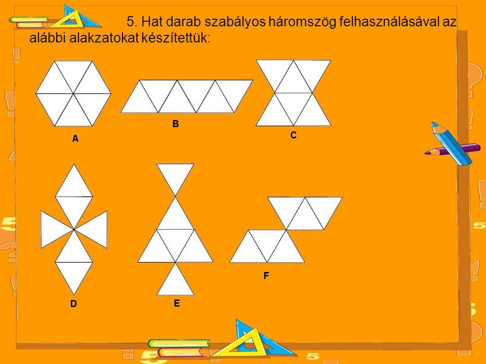 5. Hat darab szabályos háromszög felhasználásával az alábbi alakzatokat készítettük: