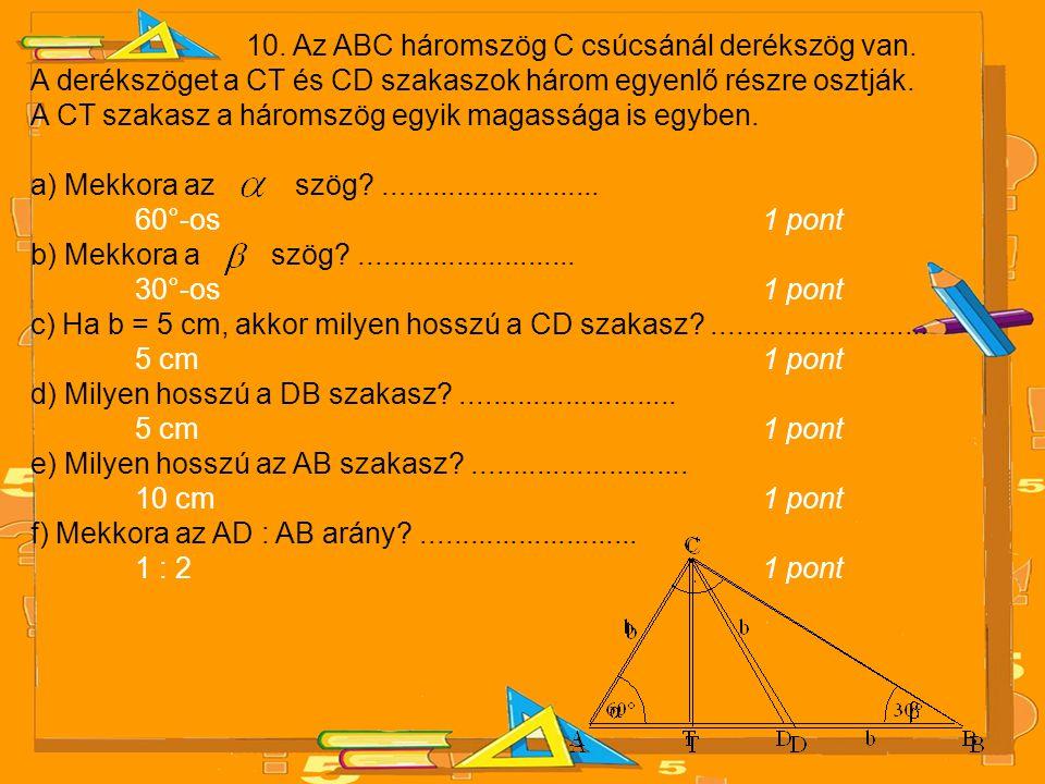 10. Az ABC háromszög C csúcsánál derékszög van. A derékszöget a CT és CD szakaszok három egyenlő részre osztják. A CT szakasz a háromszög egyik magass