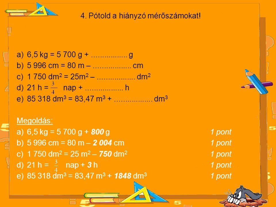 4. Pótold a hiányzó mérőszámokat! a)6,5 kg = 5 700 g +................. g b)5 996 cm = 80 m –.................. cm c)1 750 dm 2 = 25m 2 –.............