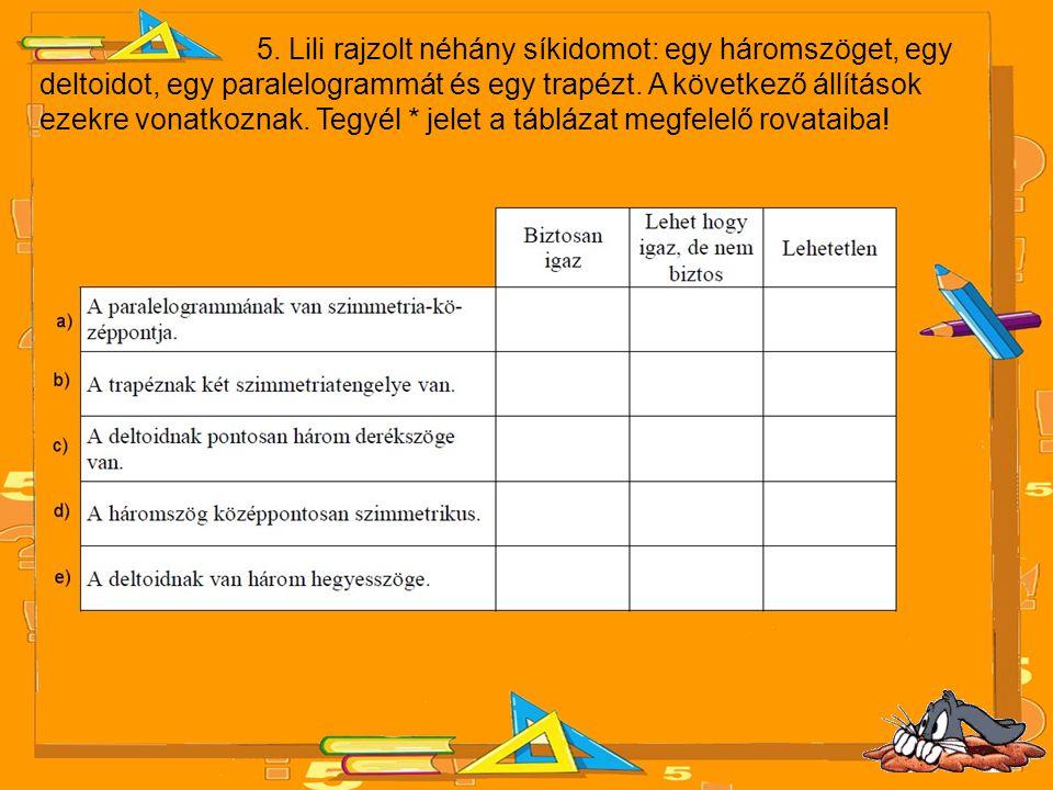 5. Lili rajzolt néhány síkidomot: egy háromszöget, egy deltoidot, egy paralelogrammát és egy trapézt. A következő állítások ezekre vonatkoznak. Tegyél