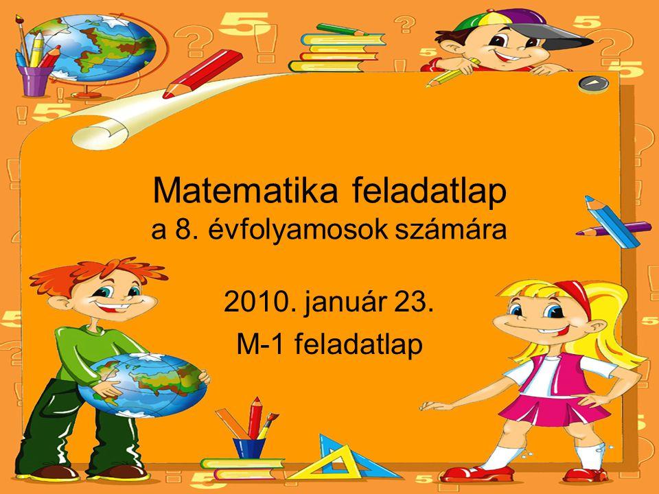 Matematika feladatlap a 8. évfolyamosok számára 2010. január 23. M-1 feladatlap