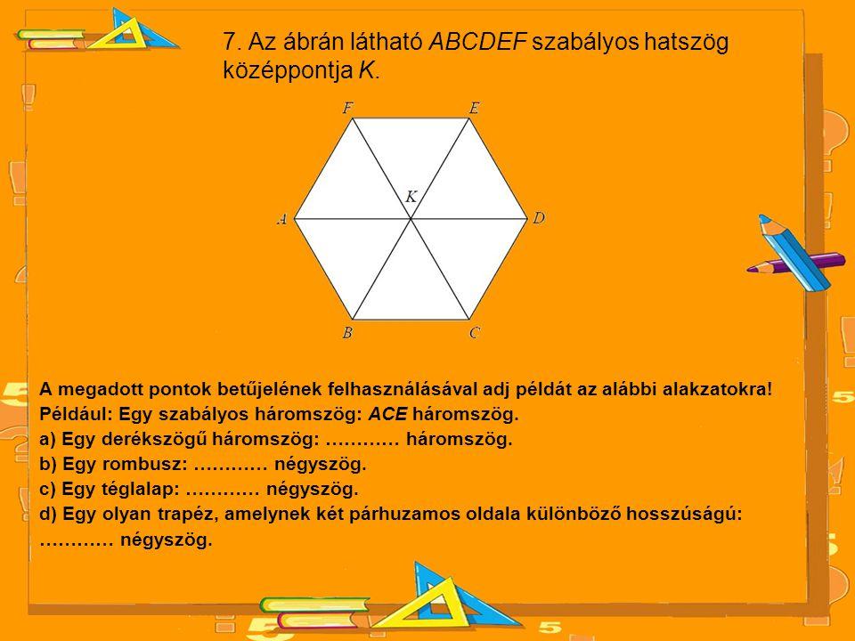 7.Az ábrán látható ABCDEF szabályos hatszög középpontja K.