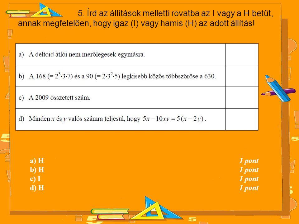 5. Írd az állítások melletti rovatba az I vagy a H betűt, annak megfelelően, hogy igaz (I) vagy hamis (H) az adott állítás! a) H 1 pont b) H 1 pont c)