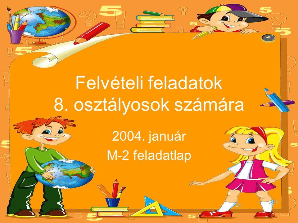 Felvételi feladatok 8. osztályosok számára 2004. január M-2 feladatlap