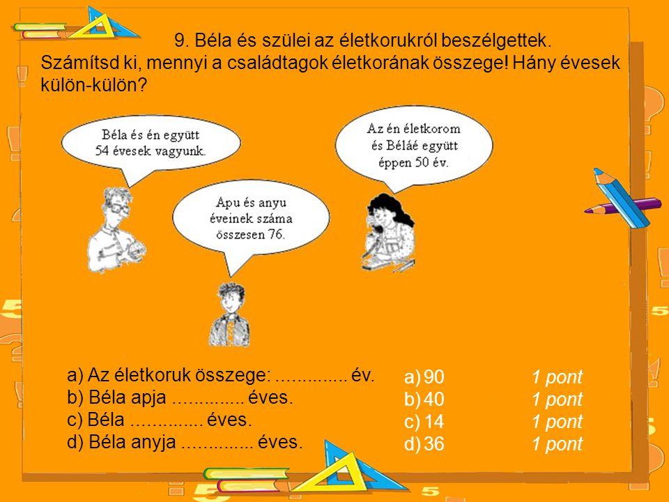 9. Béla és szülei az életkorukról beszélgettek. Számítsd ki, mennyi a családtagok életkorának összege! Hány évesek külön-külön? a) Az életkoruk összeg