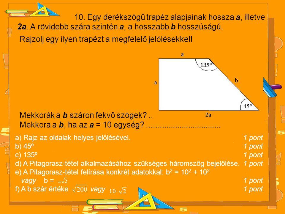 10. Egy derékszögű trapéz alapjainak hossza a, illetve 2a. A rövidebb szára szintén a, a hosszabb b hosszúságú. Rajzolj egy ilyen trapézt a megfelelő