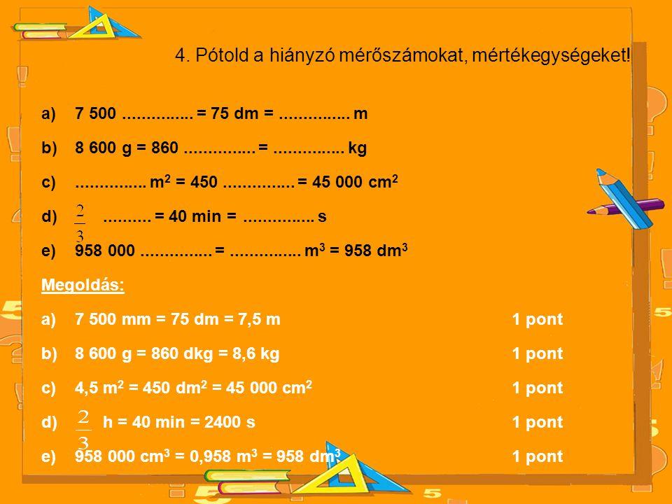 4. Pótold a hiányzó mérőszámokat, mértékegységeket! a)7 500............... = 75 dm =............... m b)8 600 g = 860............... =...............