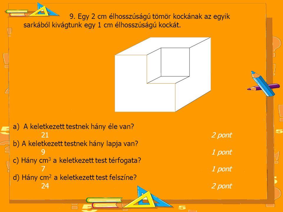 9. Egy 2 cm élhosszúságú tömör kockának az egyik sarkából kivágtunk egy 1 cm élhosszúságú kockát. a)A keletkezett testnek hány éle van? 21 2 pont b) A