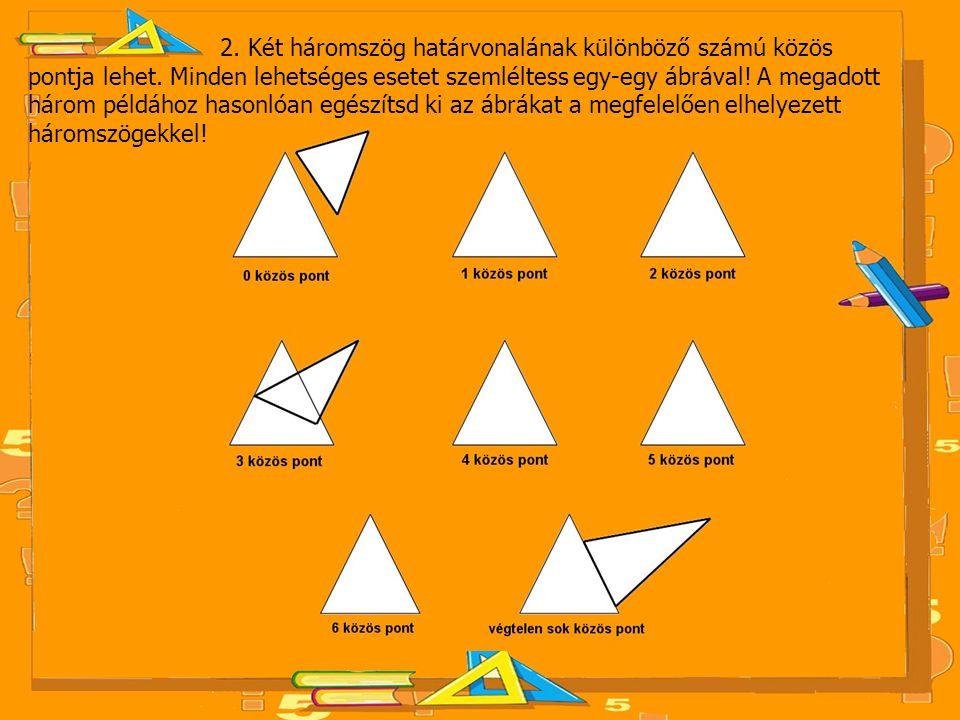 2. Két háromszög határvonalának különböző számú közös pontja lehet. Minden lehetséges esetet szemléltess egy-egy ábrával! A megadott három példához ha