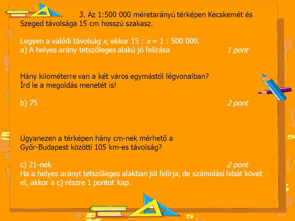 3. Az 1:500 000 méretarányú térképen Kecskemét és Szeged távolsága 15 cm hosszú szakasz. Legyen a valódi távolság x, ekkor 15 : x = 1 : 500 000. a) A