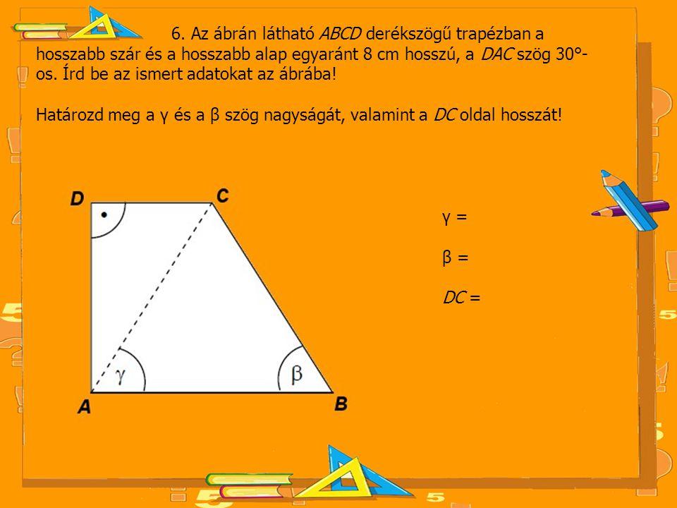 6. Az ábrán látható ABCD derékszögű trapézban a hosszabb szár és a hosszabb alap egyaránt 8 cm hosszú, a DAC szög 30°- os. Írd be az ismert adatokat a