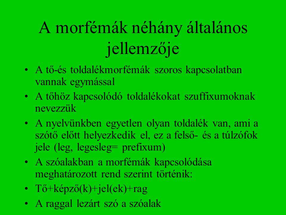 A morfémák néhány általános jellemzője A tő-és toldalékmorfémák szoros kapcsolatban vannak egymással A tőhöz kapcsolódó toldalékokat szuffixumoknak nevezzük A nyelvünkben egyetlen olyan toldalék van, ami a szótő előtt helyezkedik el, ez a felső- és a túlzófok jele (leg, legesleg= prefixum) A szóalakban a morfémák kapcsolódása meghatározott rend szerint történik: Tő+képző(k)+jel(ek)+rag A raggal lezárt szó a szóalak