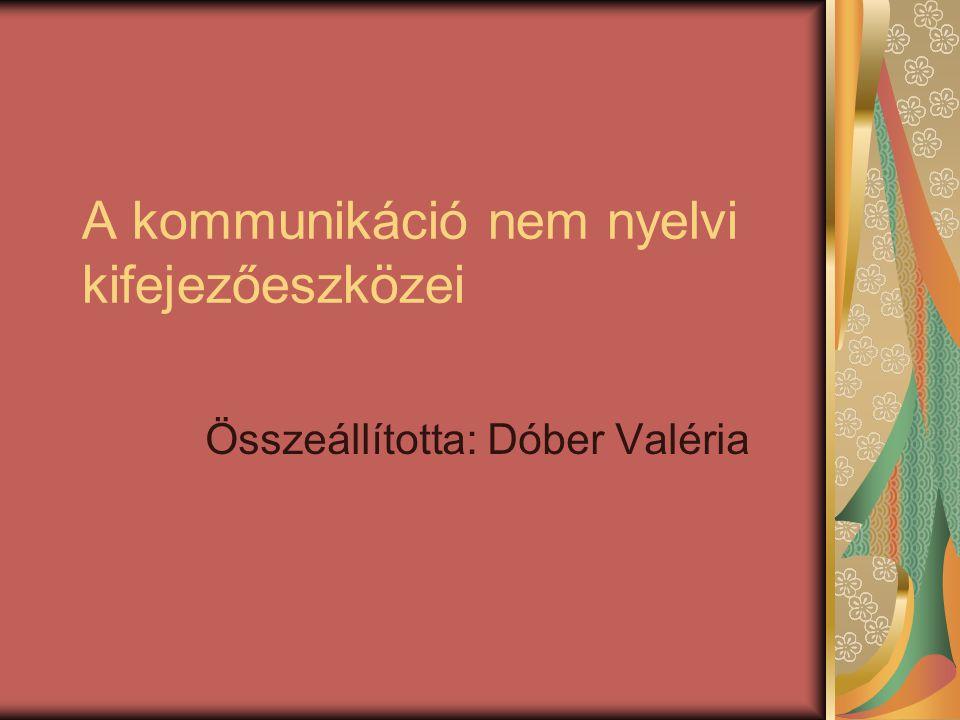 A kommunikáció nem nyelvi kifejezőeszközei Összeállította: Dóber Valéria