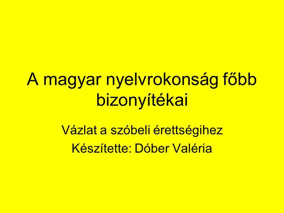 A magyar nyelvrokonság főbb bizonyítékai Vázlat a szóbeli érettségihez Készítette: Dóber Valéria