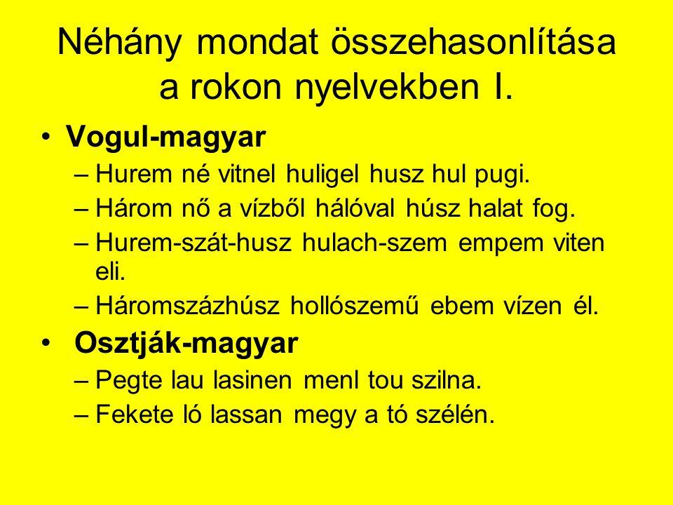 Néhány mondat összehasonlítása a rokon nyelvekben I. Vogul-magyar –Hurem né vitnel huligel husz hul pugi. –Három nő a vízből hálóval húsz halat fog. –