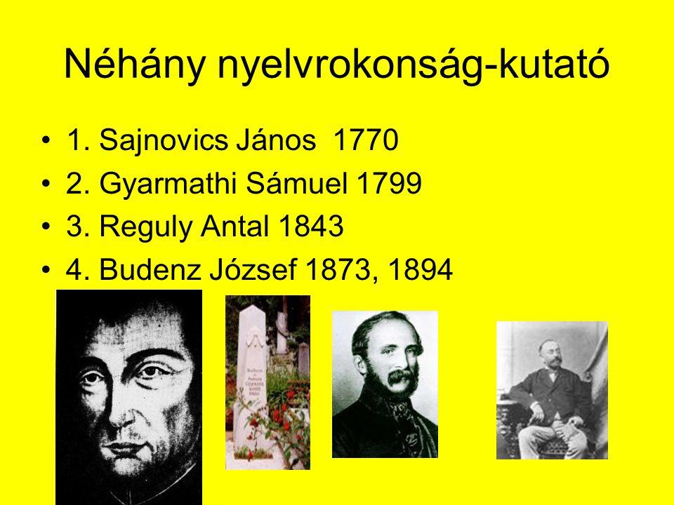 Néhány nyelvrokonság-kutató 1. Sajnovics János 1770 2. Gyarmathi Sámuel 1799 3. Reguly Antal 1843 4. Budenz József 1873, 1894