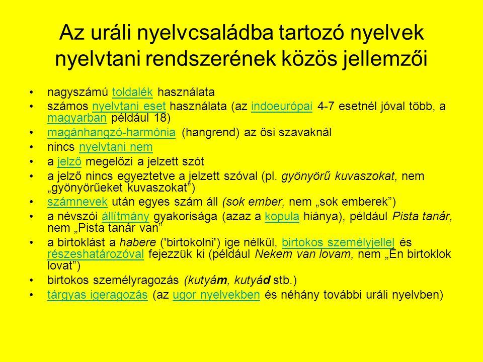 Az uráli nyelvcsaládba tartozó nyelvek nyelvtani rendszerének közös jellemzői nagyszámú toldalék használatatoldalék számos nyelvtani eset használata (az indoeurópai 4-7 esetnél jóval több, a magyarban például 18)nyelvtani esetindoeurópai magyarban magánhangzó-harmónia (hangrend) az ősi szavaknálmagánhangzó-harmónia nincs nyelvtani nemnyelvtani nem a jelző megelőzi a jelzett szótjelző a jelző nincs egyeztetve a jelzett szóval (pl.