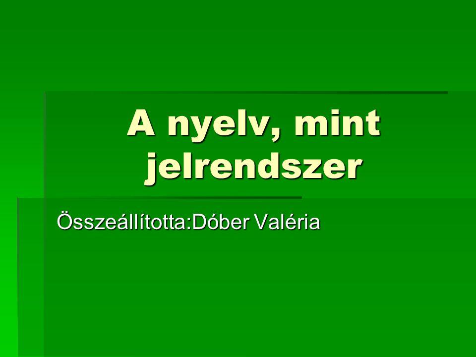 A nyelv, mint jelrendszer Összeállította:Dóber Valéria
