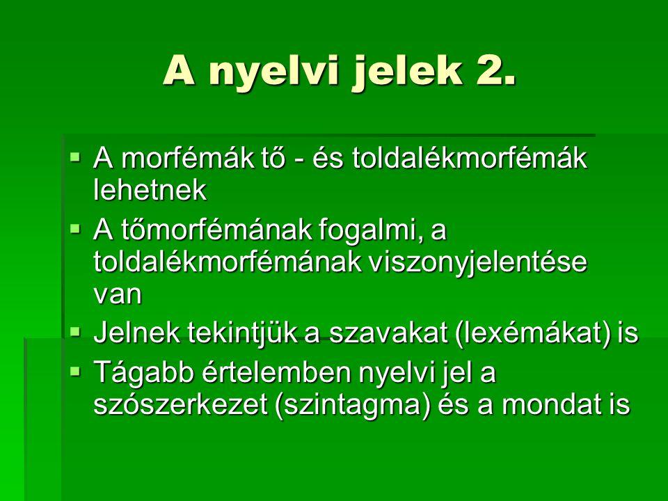 A nyelvi jelek 2.  A morfémák tő - és toldalékmorfémák lehetnek  A tőmorfémának fogalmi, a toldalékmorfémának viszonyjelentése van  Jelnek tekintjü