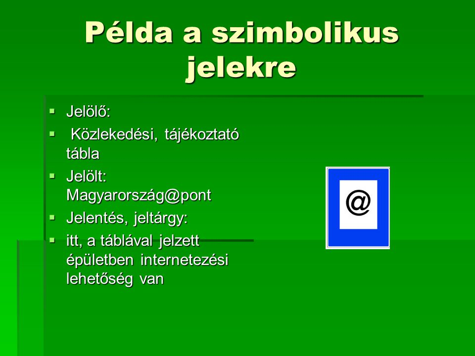 Példa a szimbolikus jelekre  Jelölő:  Közlekedési, tájékoztató tábla  Jelölt: Magyarország@pont  Jelentés, jeltárgy:  itt, a táblával jelzett épü
