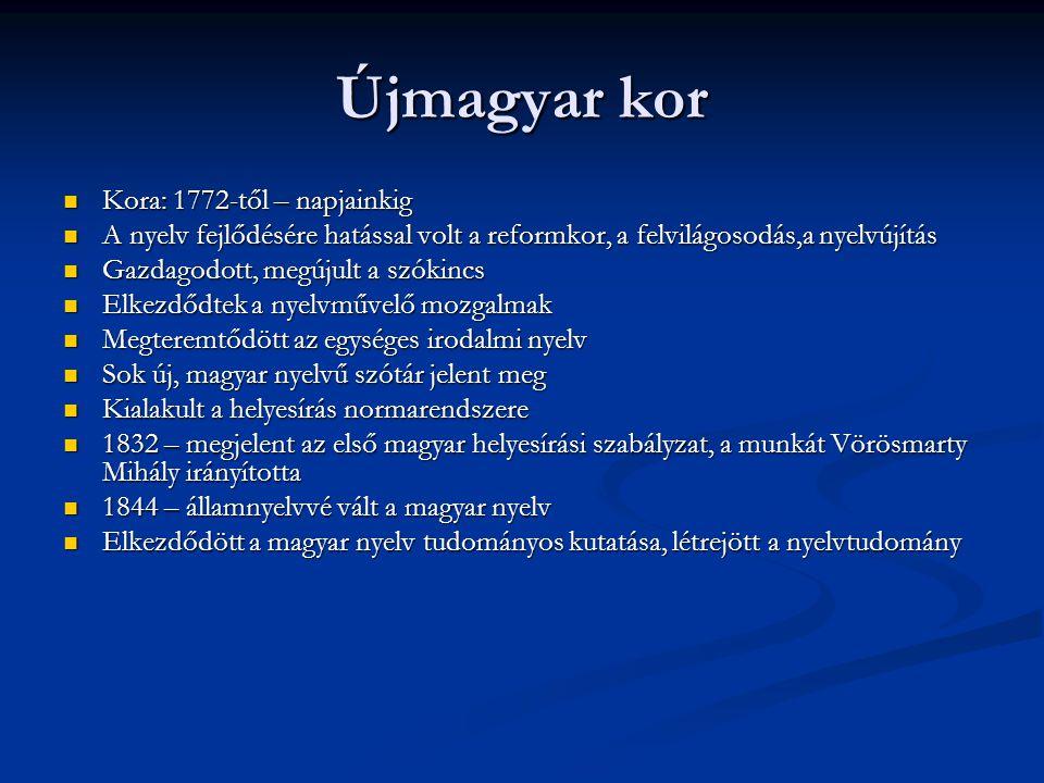 Újmagyar kor Kora: 1772-től – napjainkig Kora: 1772-től – napjainkig A nyelv fejlődésére hatással volt a reformkor, a felvilágosodás,a nyelvújítás A n