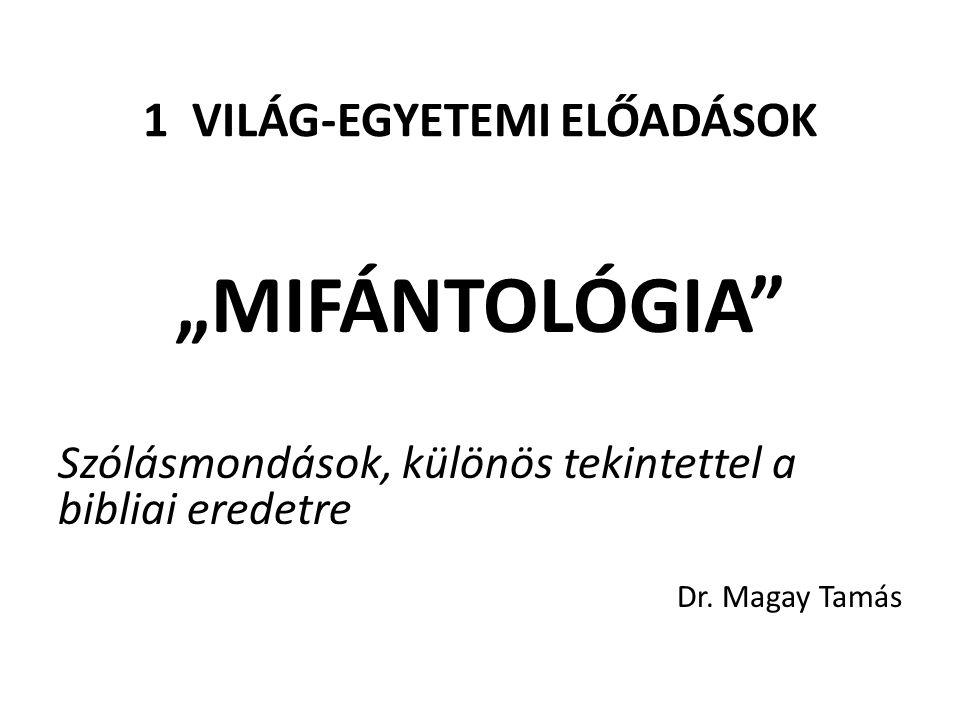 """1 VILÁG-EGYETEMI ELŐADÁSOK """"MIFÁNTOLÓGIA"""" Szólásmondások, különös tekintettel a bibliai eredetre Dr. Magay Tamás"""