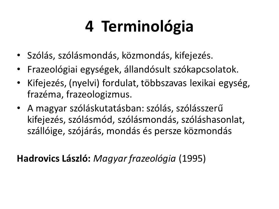 4 Terminológia Szólás, szólásmondás, közmondás, kifejezés. Frazeológiai egységek, állandósult szókapcsolatok. Kifejezés, (nyelvi) fordulat, többszavas