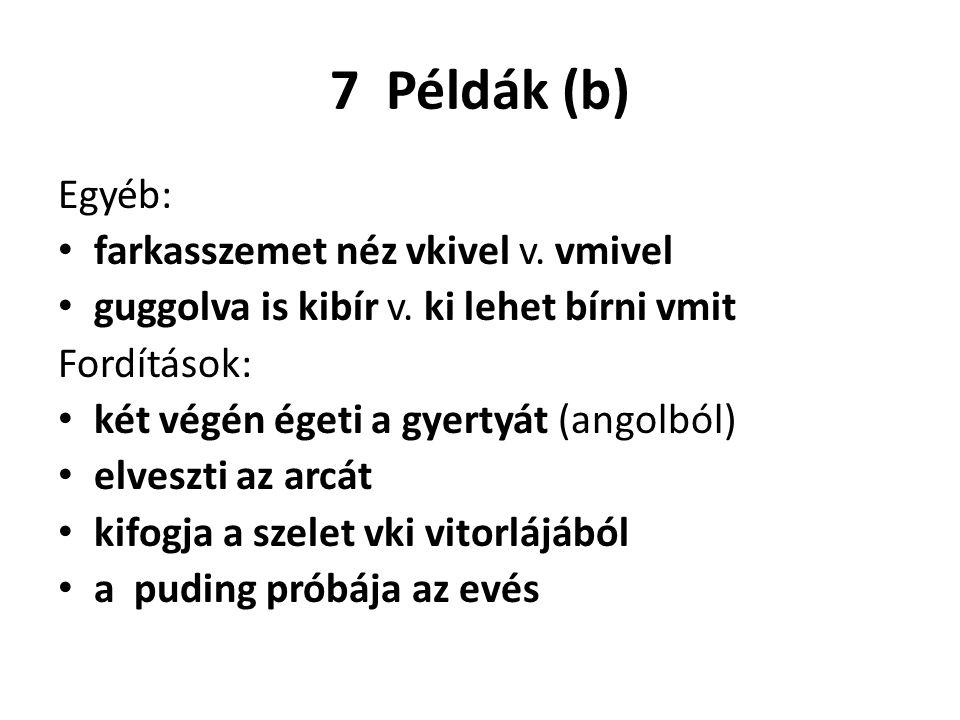 7 Példák (b) Egyéb: farkasszemet néz vkivel v. vmivel guggolva is kibír v. ki lehet bírni vmit Fordítások: két végén égeti a gyertyát (angolból) elves