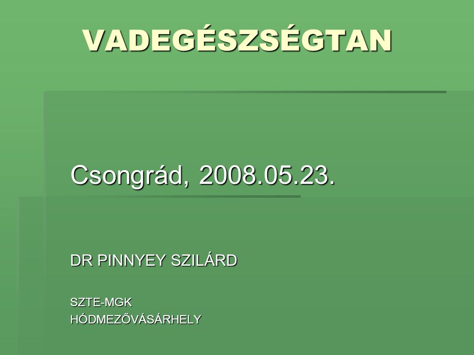 VADEGÉSZSÉGTAN Csongrád, 2008.05.23. DR PINNYEY SZILÁRD SZTE-MGKHÓDMEZŐVÁSÁRHELY