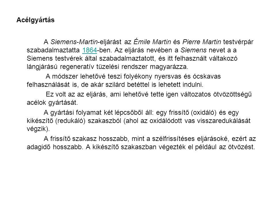 Acélgyártás A Siemens-Martin-eljárást az Émile Martin és Pierre Martin testvérpár szabadalmaztatta 1864-ben. Az eljárás nevében a Siemens nevet a a Si