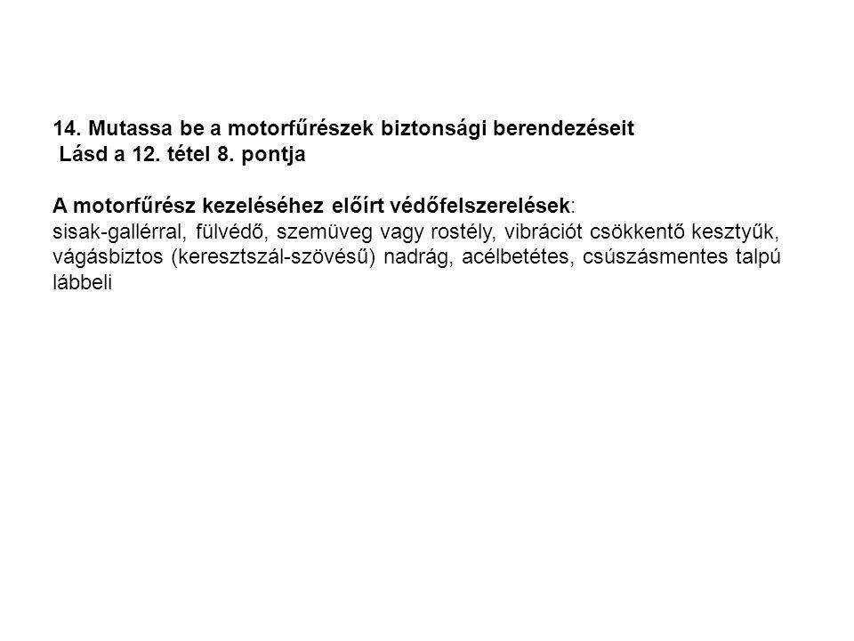 14. Mutassa be a motorfűrészek biztonsági berendezéseit Lásd a 12. tétel 8. pontja A motorfűrész kezeléséhez előírt védőfelszerelések: sisak-gallérral