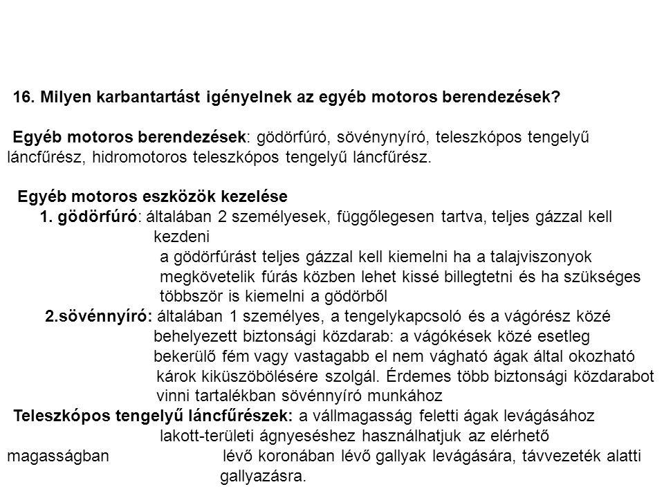 16. Milyen karbantartást igényelnek az egyéb motoros berendezések? Egyéb motoros berendezések: gödörfúró, sövénynyíró, teleszkópos tengelyű láncfűrész