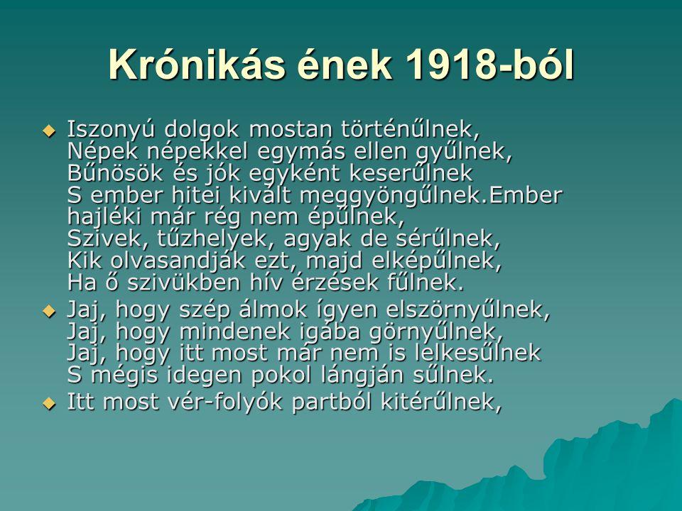 Krónikás ének 1918-ból  Iszonyú dolgok mostan történűlnek, Népek népekkel egymás ellen gyűlnek, Bűnösök és jók egyként keserűlnek S ember hitei kivál