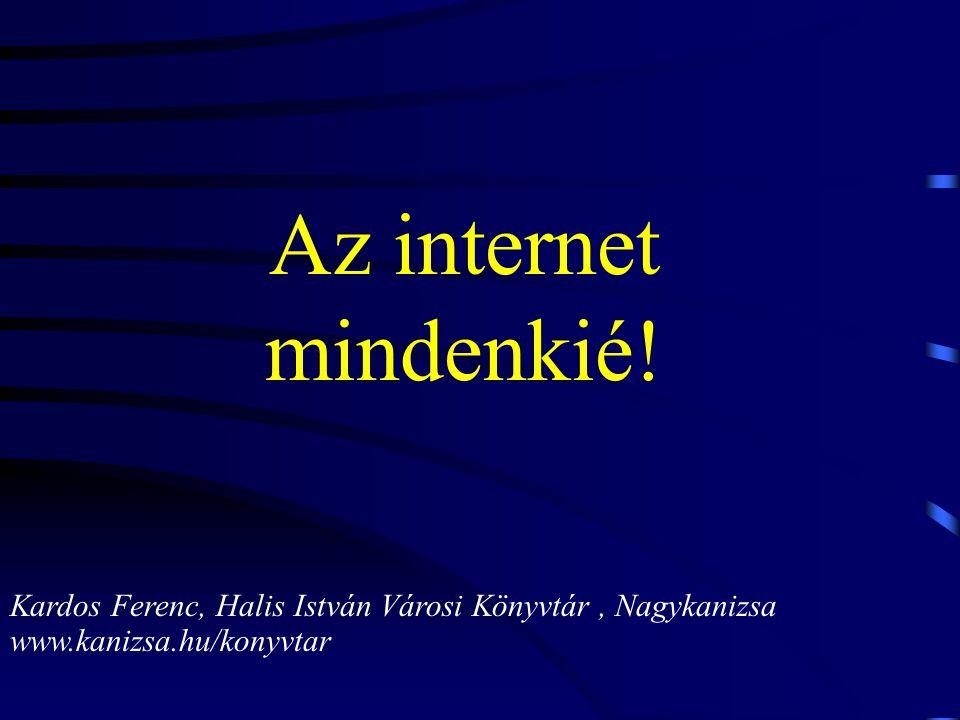 Az internet mindenkié! Kardos Ferenc, Halis István Városi Könyvtár, Nagykanizsa www.kanizsa.hu/konyvtar