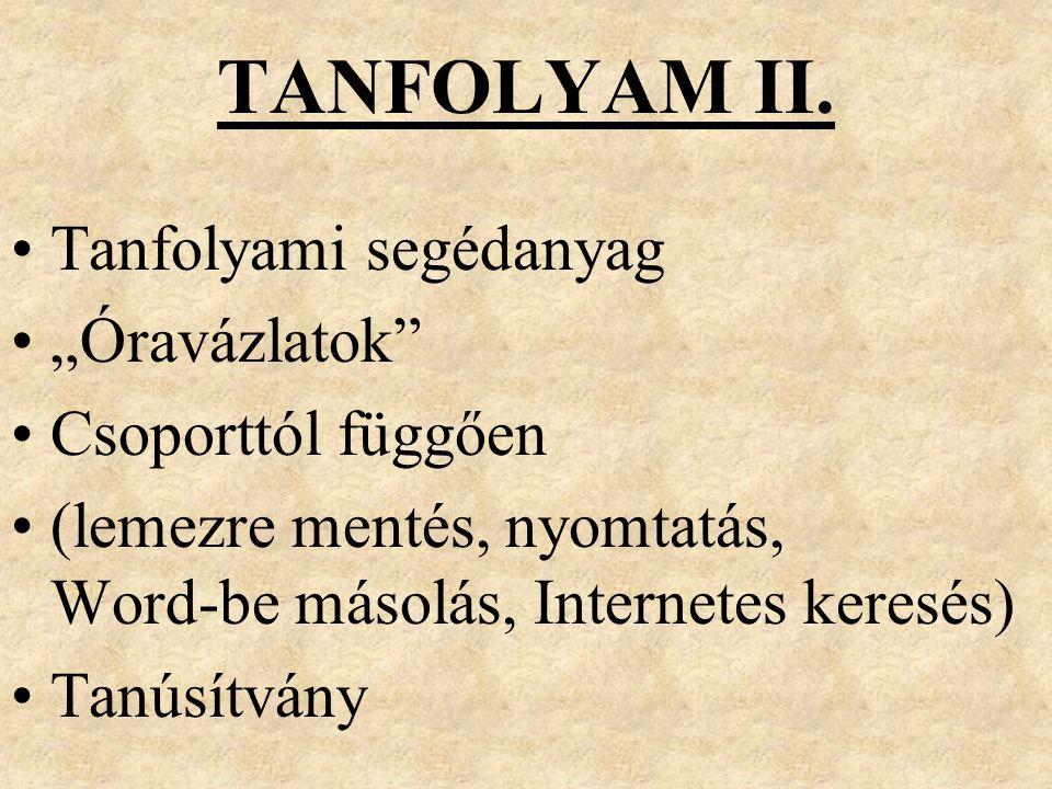 """TANFOLYAM II. Tanfolyami segédanyag """"Óravázlatok"""" Csoporttól függően (lemezre mentés, nyomtatás, Word-be másolás, Internetes keresés) Tanúsítvány"""